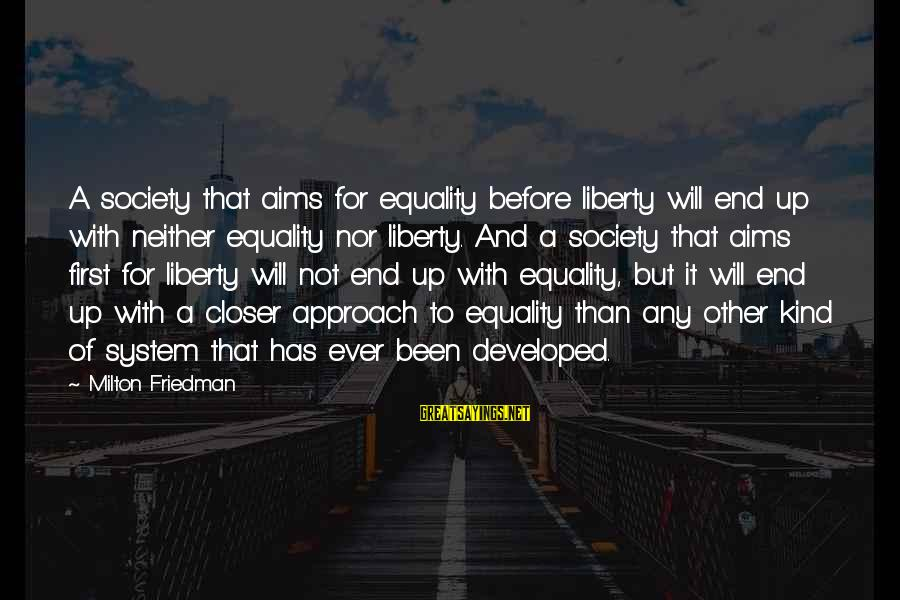Society And Equality Sayings By Milton Friedman: A society that aims for equality before liberty will end up with neither equality nor