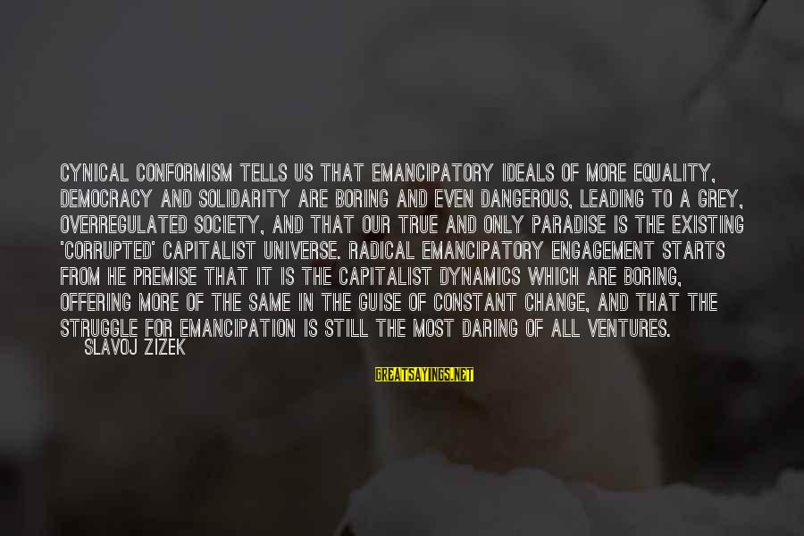 Society And Equality Sayings By Slavoj Zizek: Cynical conformism tells us that emancipatory ideals of more equality, democracy and solidarity are boring