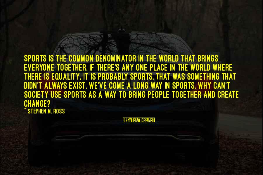 Society And Equality Sayings By Stephen M. Ross: Sports is the common denominator in the world that brings everyone together. If there's any
