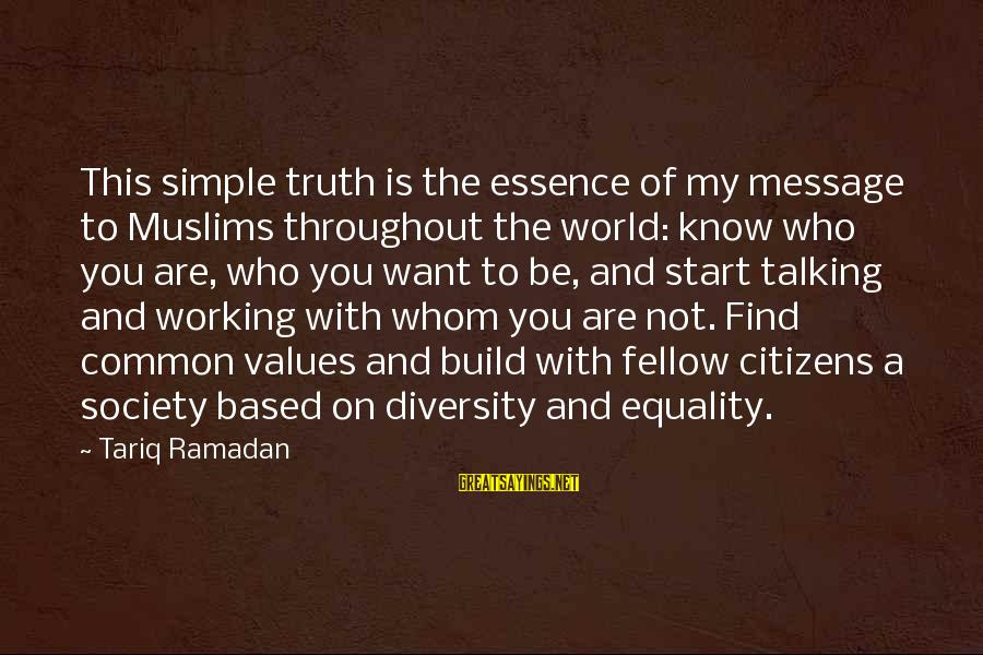 Society And Equality Sayings By Tariq Ramadan: This simple truth is the essence of my message to Muslims throughout the world: know