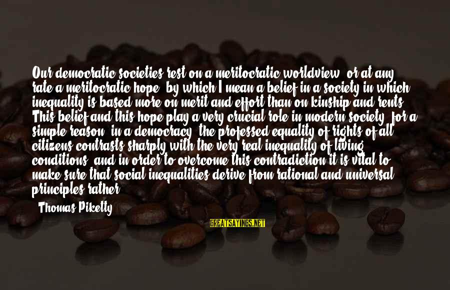 Society And Equality Sayings By Thomas Piketty: Our democratic societies rest on a meritocratic worldview, or at any rate a meritocratic hope,