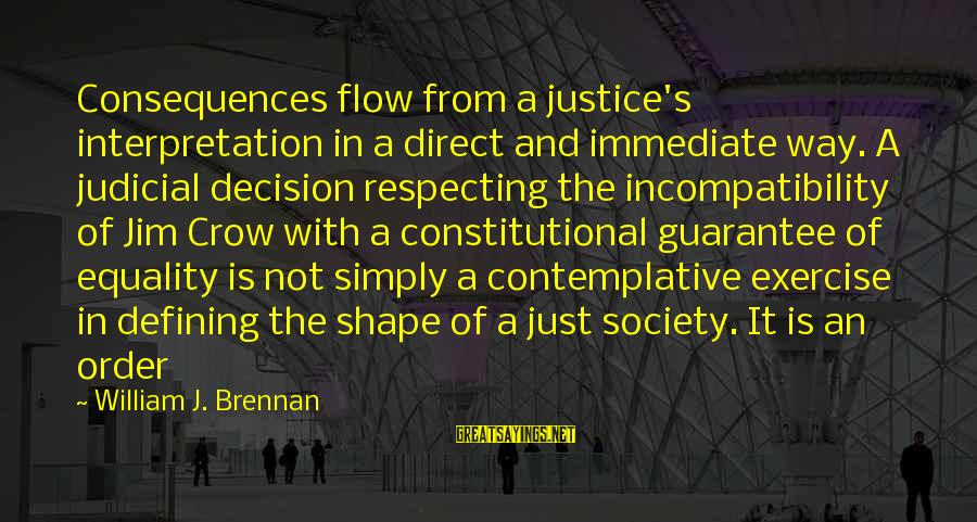 Society And Equality Sayings By William J. Brennan: Consequences flow from a justice's interpretation in a direct and immediate way. A judicial decision