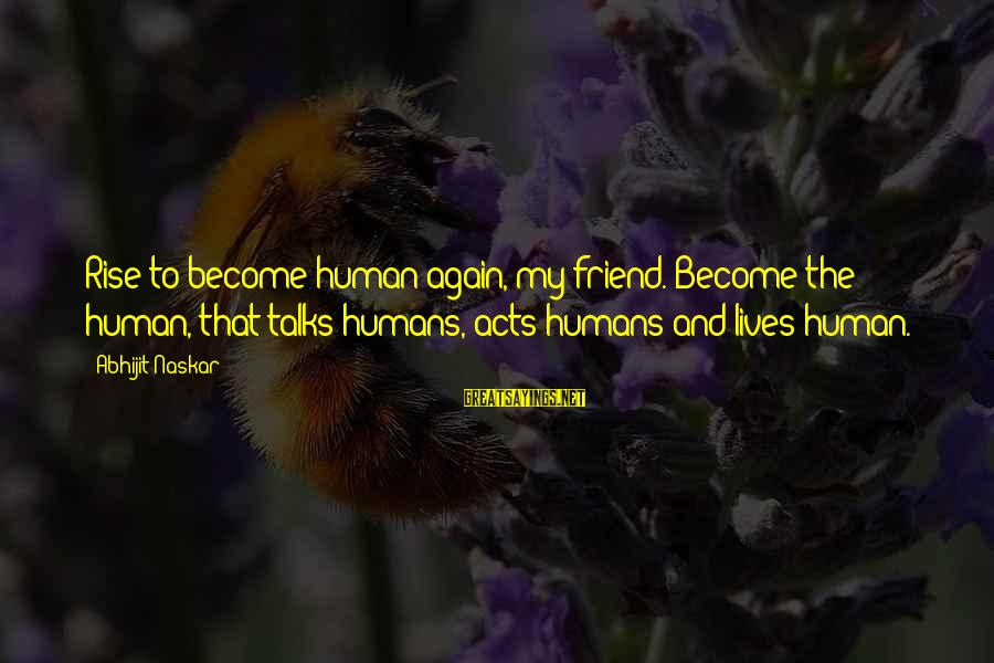 Society Change Sayings By Abhijit Naskar: Rise to become human again, my friend. Become the human, that talks humans, acts humans
