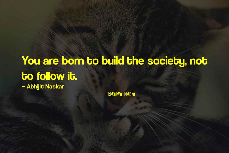 Society Change Sayings By Abhijit Naskar: You are born to build the society, not to follow it.