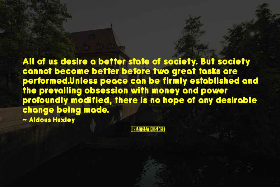 Society Change Sayings By Aldous Huxley: All of us desire a better state of society. But society cannot become better before