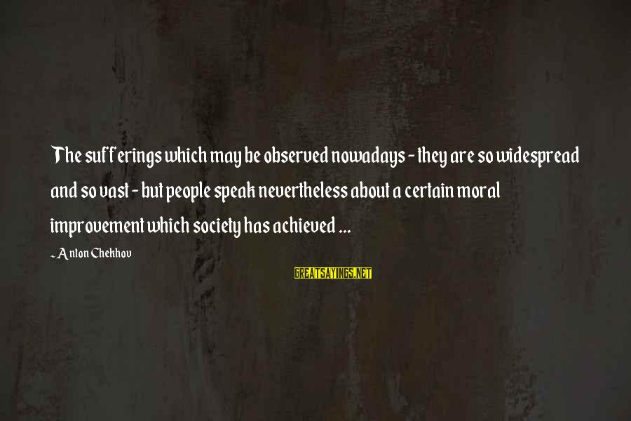 Society Change Sayings By Anton Chekhov: The sufferings which may be observed nowadays - they are so widespread and so vast
