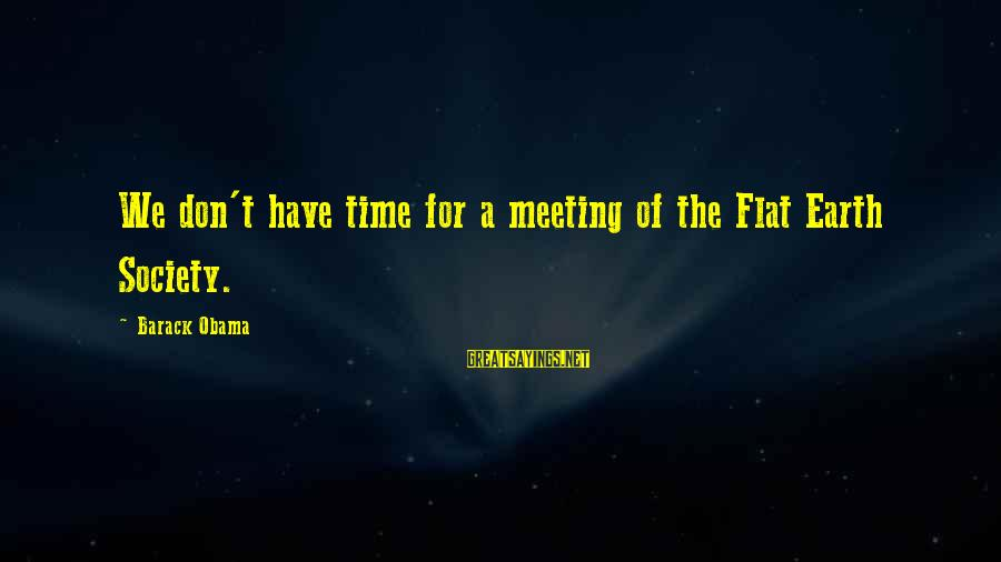 Society Change Sayings By Barack Obama: We don't have time for a meeting of the Flat Earth Society.