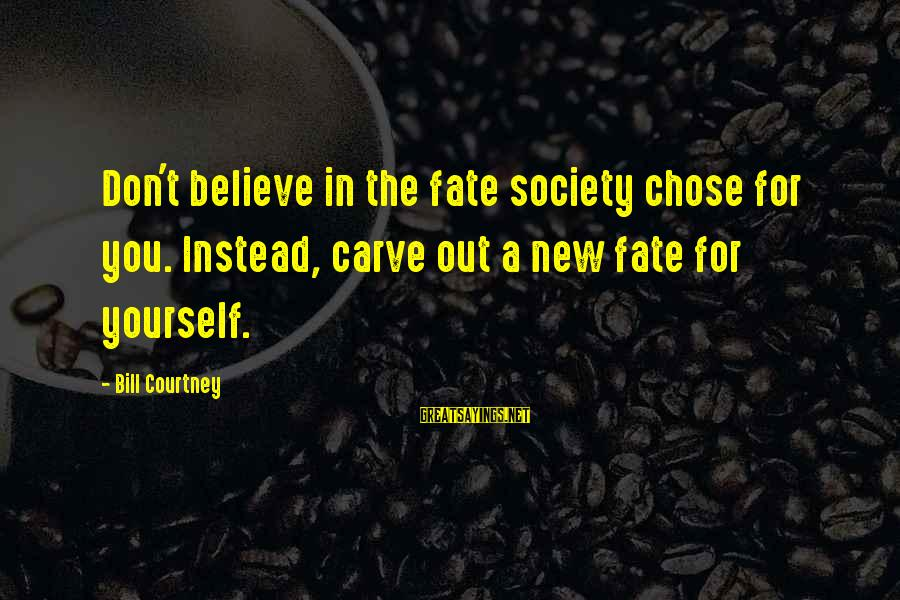 Society Change Sayings By Bill Courtney: Don't believe in the fate society chose for you. Instead, carve out a new fate