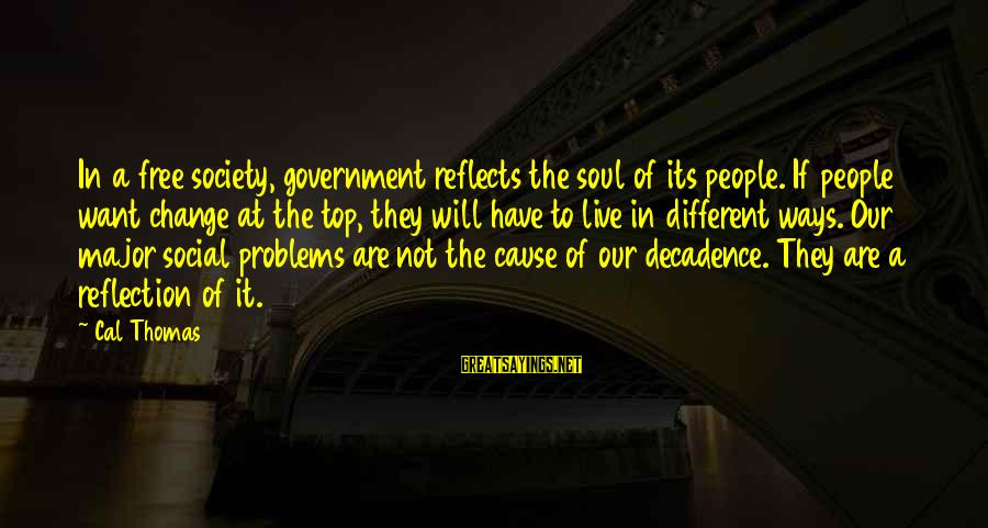 Society Change Sayings By Cal Thomas: In a free society, government reflects the soul of its people. If people want change