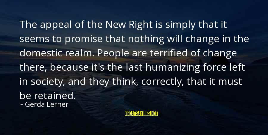 Society Change Sayings By Gerda Lerner: The appeal of the New Right is simply that it seems to promise that nothing