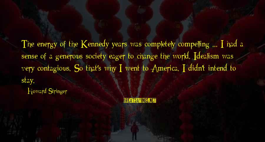 Society Change Sayings By Howard Stringer: The energy of the Kennedy years was completely compelling ... I had a sense of