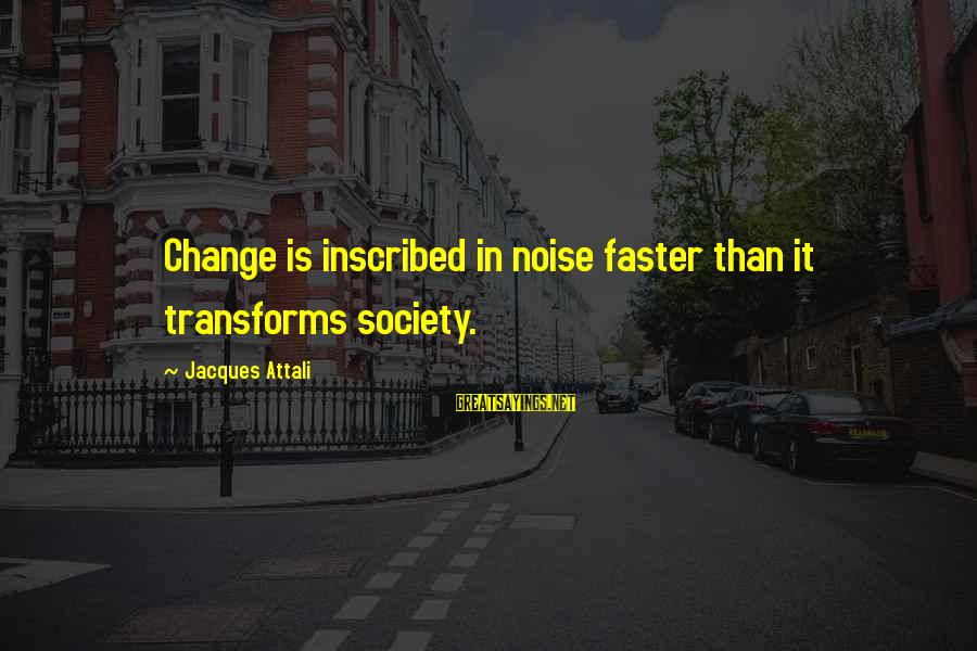 Society Change Sayings By Jacques Attali: Change is inscribed in noise faster than it transforms society.