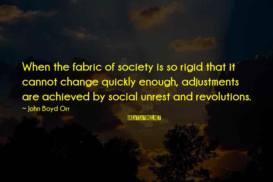 Society Change Sayings By John Boyd Orr: When the fabric of society is so rigid that it cannot change quickly enough, adjustments