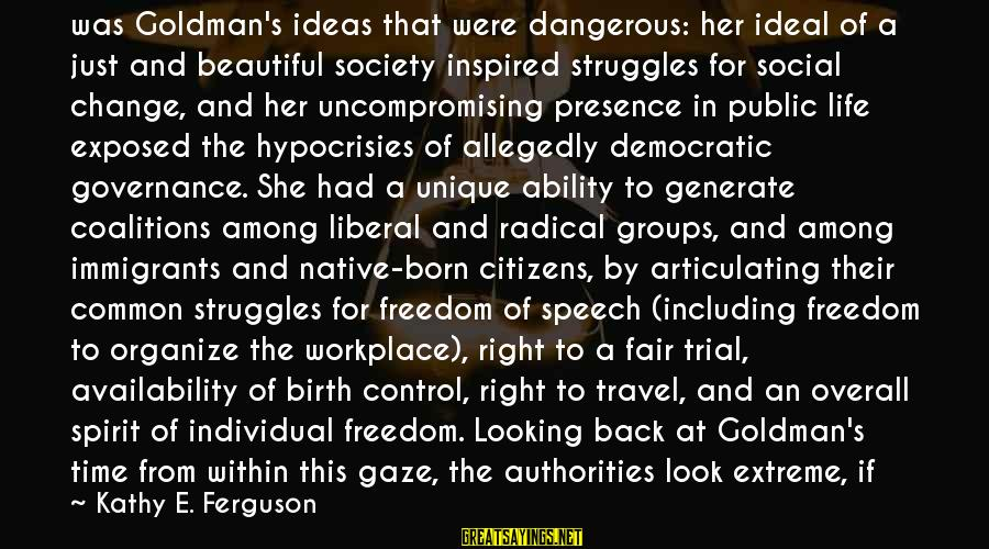 Society Change Sayings By Kathy E. Ferguson: was Goldman's ideas that were dangerous: her ideal of a just and beautiful society inspired