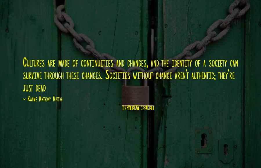 Society Change Sayings By Kwame Anthony Appiah: Cultures are made of continuities and changes, and the identity of a society can survive