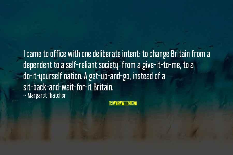 Society Change Sayings By Margaret Thatcher: I came to office with one deliberate intent: to change Britain from a dependent to