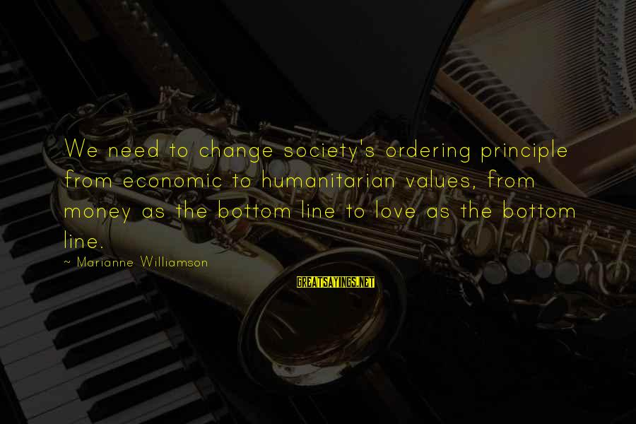 Society Change Sayings By Marianne Williamson: We need to change society's ordering principle from economic to humanitarian values, from money as
