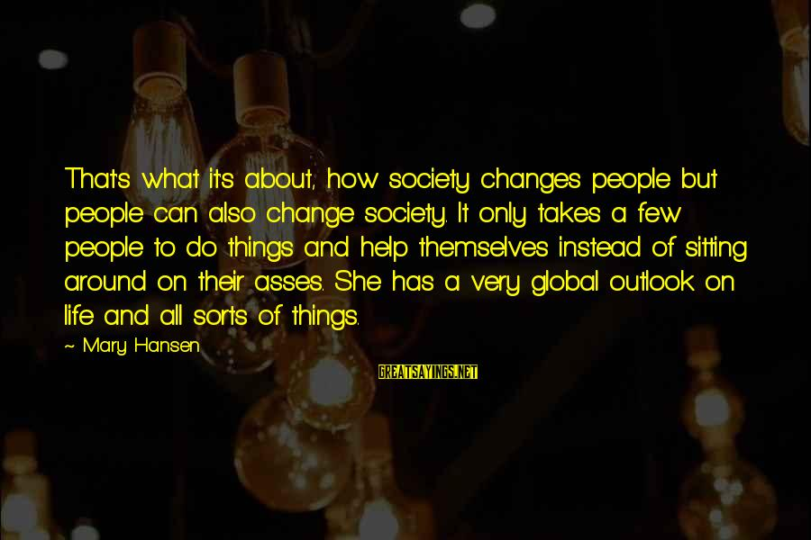 Society Change Sayings By Mary Hansen: That's what it's about, how society changes people but people can also change society. It
