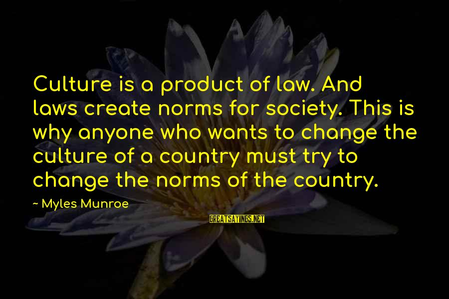 Society Change Sayings By Myles Munroe: Culture is a product of law. And laws create norms for society. This is why