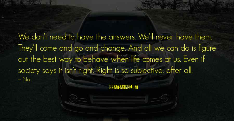 Society Change Sayings By Na: We don't need to have the answers. We'll never have them. They'll come and go