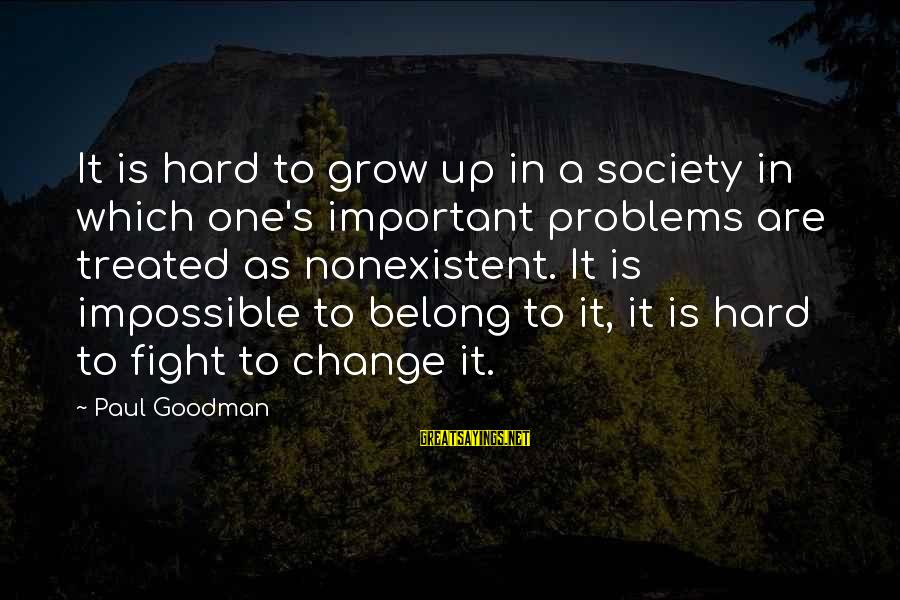 Society Change Sayings By Paul Goodman: It is hard to grow up in a society in which one's important problems are