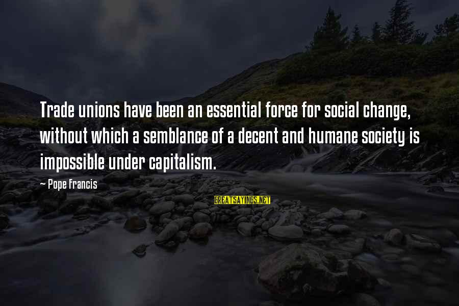 Society Change Sayings By Pope Francis: Trade unions have been an essential force for social change, without which a semblance of