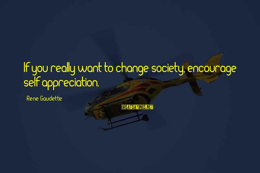 Society Change Sayings By Rene Gaudette: If you really want to change society, encourage self appreciation.