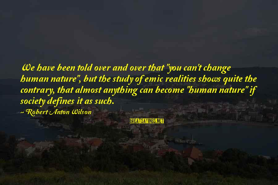"""Society Change Sayings By Robert Anton Wilson: We have been told over and over that """"you can't change human nature"""", but the"""
