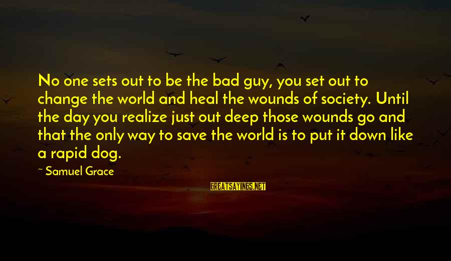 Society Change Sayings By Samuel Grace: No one sets out to be the bad guy, you set out to change the