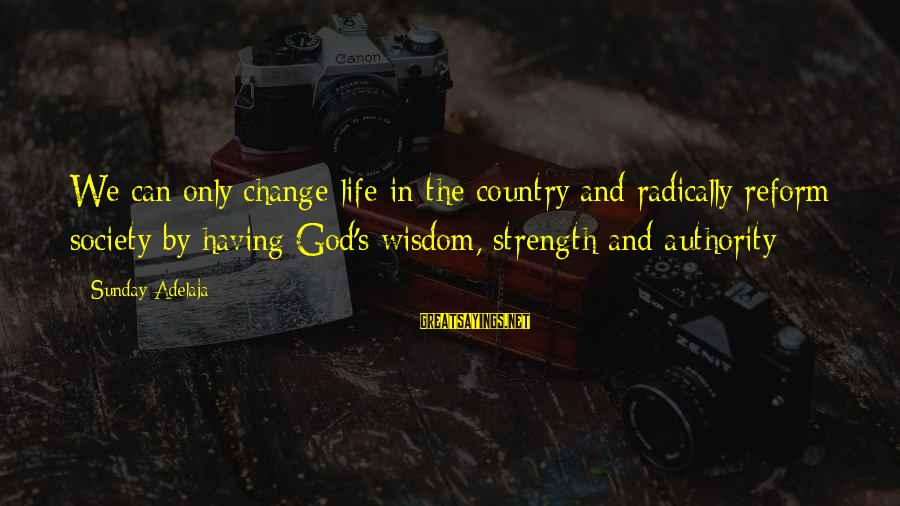 Society Change Sayings By Sunday Adelaja: We can only change life in the country and radically reform society by having God's