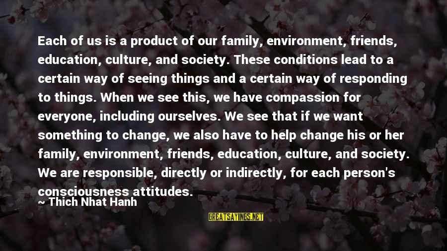 Society Change Sayings By Thich Nhat Hanh: Each of us is a product of our family, environment, friends, education, culture, and society.