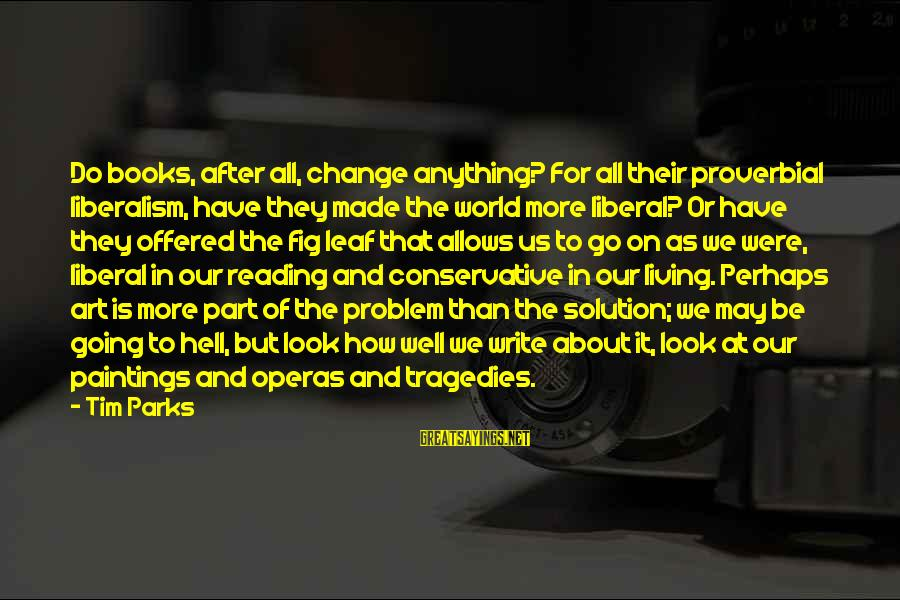 Society Change Sayings By Tim Parks: Do books, after all, change anything? For all their proverbial liberalism, have they made the