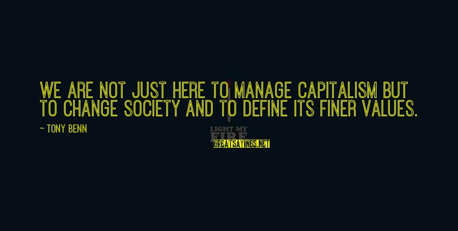 Society Change Sayings By Tony Benn: We are not just here to manage capitalism but to change society and to define