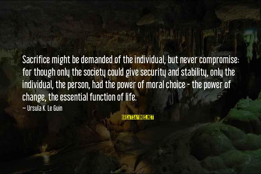 Society Change Sayings By Ursula K. Le Guin: Sacrifice might be demanded of the individual, but never compromise: for though only the society