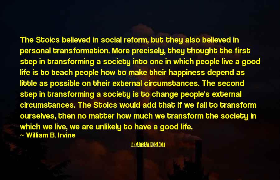 Society Change Sayings By William B. Irvine: The Stoics believed in social reform, but they also believed in personal transformation. More precisely,