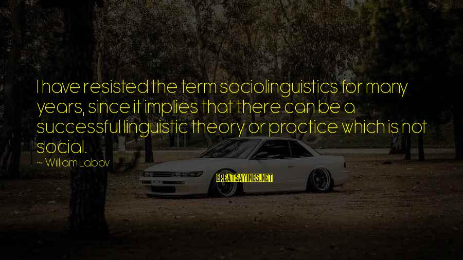 Sociolinguistics Sayings By William Labov: I have resisted the term sociolinguistics for many years, since it implies that there can