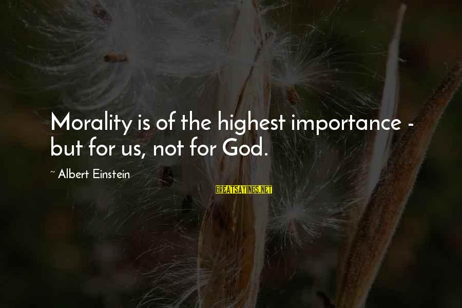Soesbee Sayings By Albert Einstein: Morality is of the highest importance - but for us, not for God.