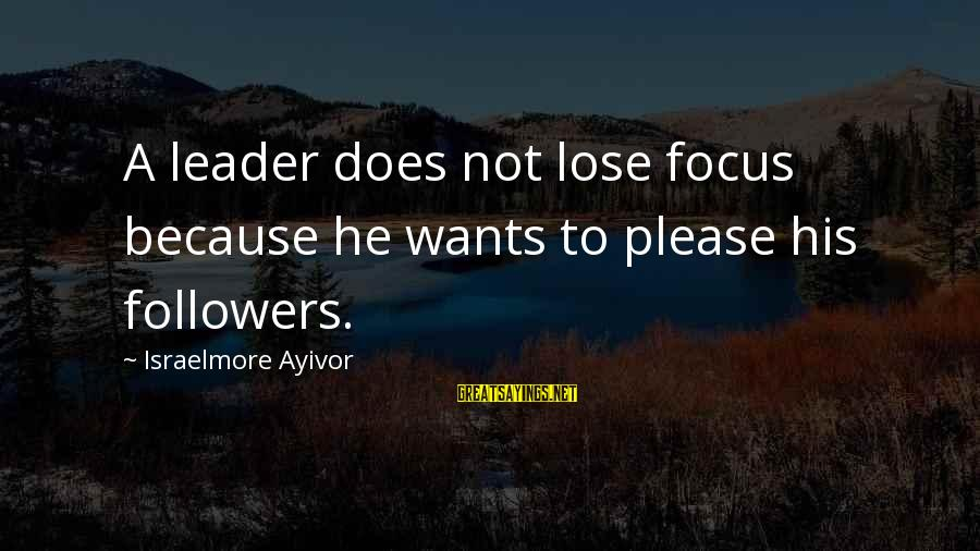Soesbee Sayings By Israelmore Ayivor: A leader does not lose focus because he wants to please his followers.