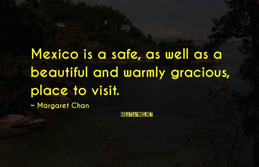 Soesbee Sayings By Margaret Chan: Mexico is a safe, as well as a beautiful and warmly gracious, place to visit.