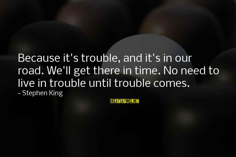 Soesbee Sayings By Stephen King: Because it's trouble, and it's in our road. We'll get there in time. No need