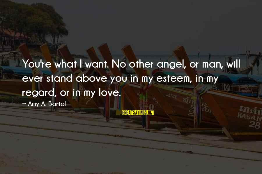 Sohail Sayings By Amy A. Bartol: You're what I want. No other angel, or man, will ever stand above you in