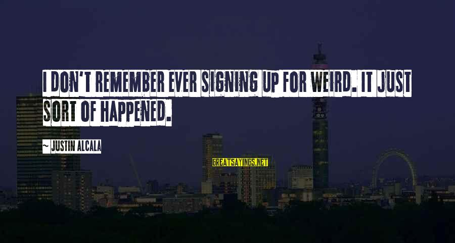 Sohail Sayings By Justin Alcala: I don't remember ever signing up for weird. It just sort of happened.
