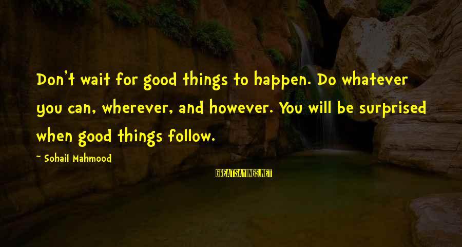 Sohail Sayings By Sohail Mahmood: Don't wait for good things to happen. Do whatever you can, wherever, and however. You