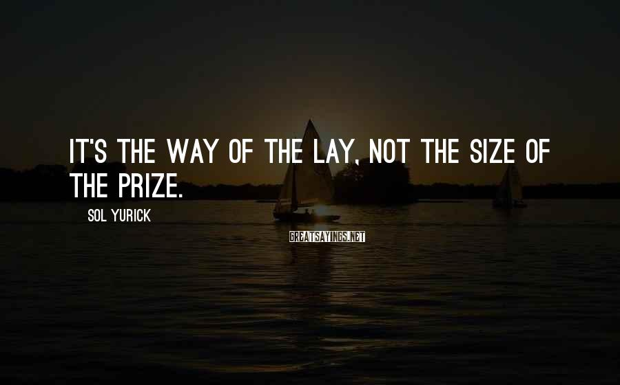 Sol Yurick Sayings: It's the way of the lay, not the size of the prize.