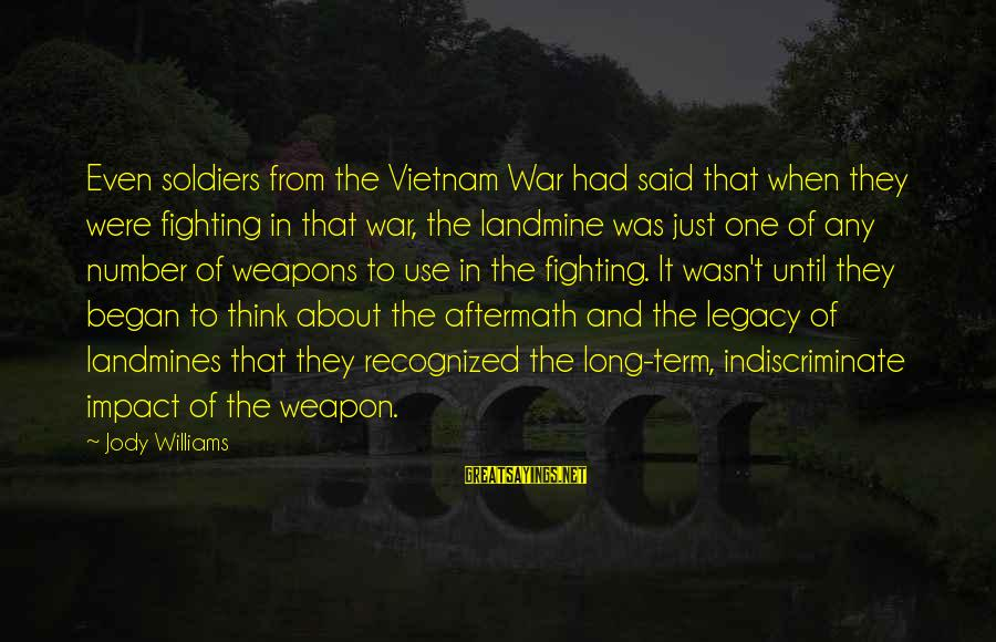 Soldiers Weapons And Fighting Sayings By Jody Williams: Even soldiers from the Vietnam War had said that when they were fighting in that