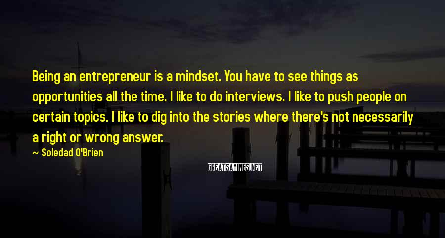 Soledad O'Brien Sayings: Being an entrepreneur is a mindset. You have to see things as opportunities all the
