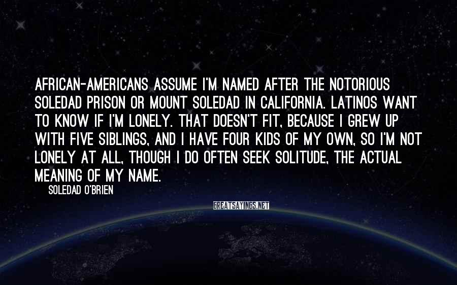 Soledad O'Brien Sayings: African-Americans assume I'm named after the notorious Soledad prison or Mount Soledad in California. Latinos