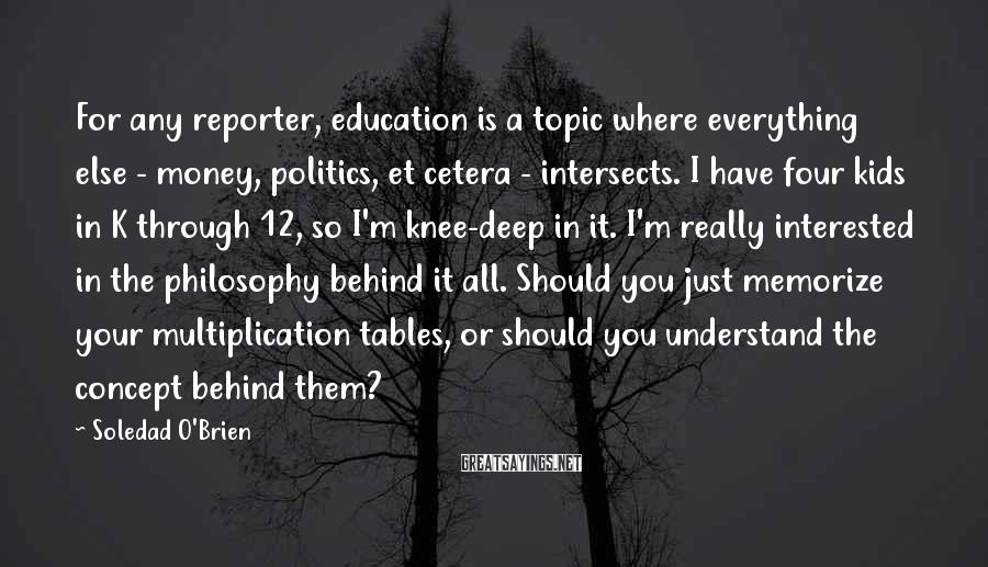 Soledad O'Brien Sayings: For any reporter, education is a topic where everything else - money, politics, et cetera