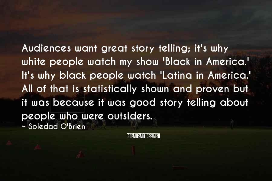 Soledad O'Brien Sayings: Audiences want great story telling; it's why white people watch my show 'Black in America.'