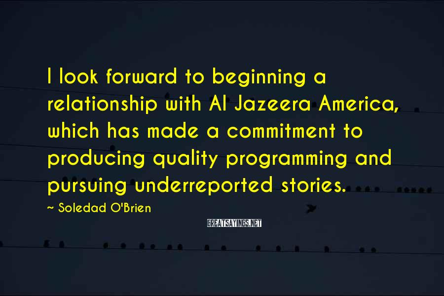 Soledad O'Brien Sayings: I look forward to beginning a relationship with Al Jazeera America, which has made a